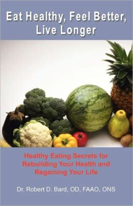 Eat Healthy, Feel Better, Live Longer: Healthy Eating Secrets for Rebuilding Your Health and Regaining Your Life