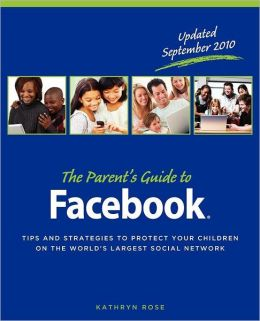 The Parent's Guide to Facebook: Tips and Strategies to Protect Your Children on the World's Largest Social Network