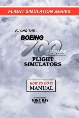 Flying the Boeing 700 Series Flight Simulators: Flight Simulation Series