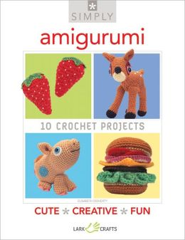 Simply Amigurumi: 10 Crochet Projects
