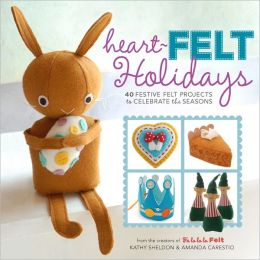 Heart-Felt Holidays: 40 Festive Felt Projects to Celebrate the Seasons
