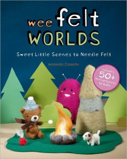 Wee Felt Worlds: Sweet Little Scenes to Needle Felt