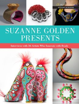 Suzanne Golden Presents!: Interviews with 36 Artists Who Innovate with Beads