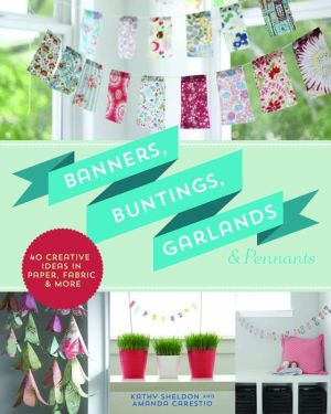 Banners, Buntings, Garlands & Pennants: 40 Creative Ideas Using Paper, Fabric & More