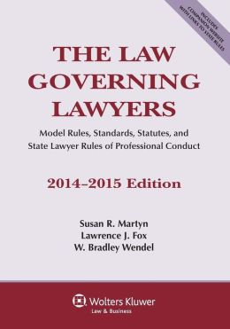 The Law Governing Lawyers, National Rules, Standards, Statutes, and State Lawyer Codes, 2014-2015 Edition