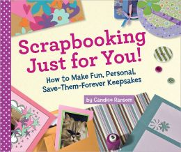 Scrapbooking Just for You!: How to Make Fun, Personal, Save-Them-Forever Keepsakes (PagePerfect NOOK Book)