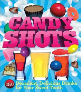 Candy Shots: 150 Decadent, Delicious Drinks for Your Sweet Tooth (PagePerfect NOOK Book)
