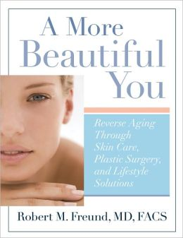 A More Beautiful You: Reverse Aging Through Skin Care, Plastic Surgery, and Lifestyle Solutions (PagePerfect NOOK Book)