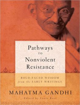 Pathways to Nonviolent Resistance: Bold-faced wisdom from the early writings of MAHATMA GANDHI