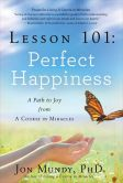 Book Cover Image. Title: Lesson 101:  Perfect Happiness: A Path to Joy from A Course in Miracles, Author: Jon Mundy