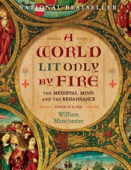 A World Lit Only by Fire: The Medieval Mind and the Renaissance-Portrait of an Age