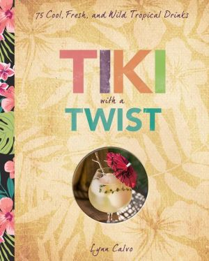 Tiki with a Twist: 75 Cool, Fresh, and Wild Tropical Cocktails