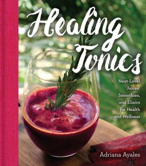 Healing Tonics: Next-Level Juices, Smoothies, and Elixirs for Health and Wellness