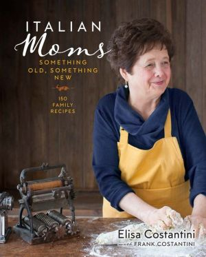Italian Moms: Something Old, Something New: 150 Family Recipes