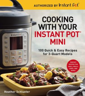 Cooking with Your Instant Pot® Mini: 100 Quick & Easy Recipes for all 3-Quart Multicookers