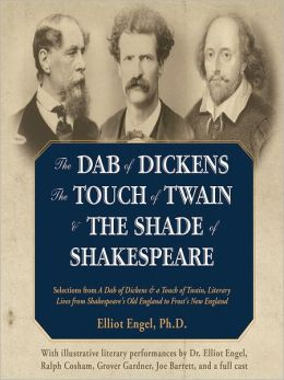 The Dab of Dickens, The Touch of Twain, and The Shade of Shakespeare: Selections from A Dab of Dickens & a Touch of Twain, Literary Lives from Shakespeare's Old England to Frost's New England by Elliot Engel, PhD with Illustrative Literary Performances