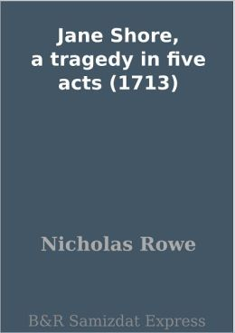 Jane Shore, a tragedy in five acts (1713)