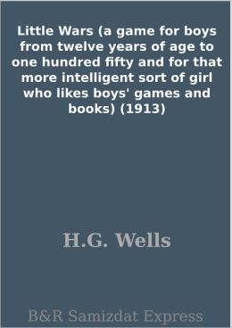 Little Wars (a game for boys from twelve years of age to one hundred fifty and for that more intelligent sort of girl who likes boys' games and books) (1913)
