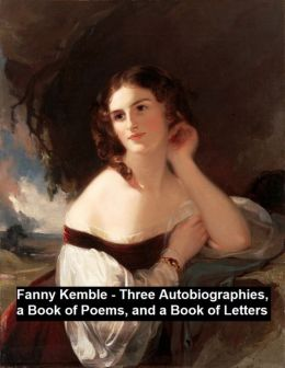 Fanny Kemble -- three autobiographies, a book of poems, and a book of letters