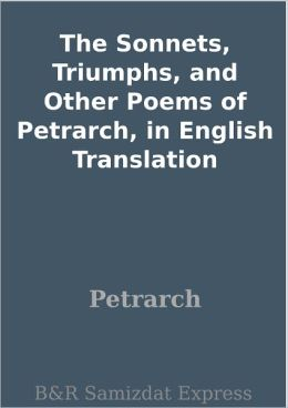 The Sonnets, Triumphs, and Other Poems of Petrarch, in English Translation