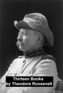 Works of Theodore Roosevelt: 13 Books