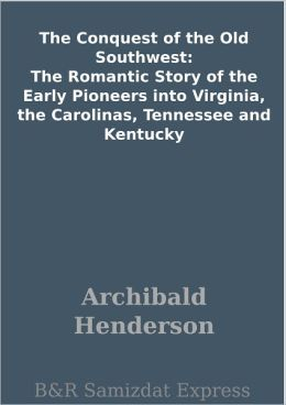 The Conquest of the Old Southwest: The Romantic Story of the Early Pioneers into Virginia, the Carolinas, Tennessee and Kentucky