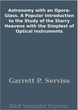 Astronomy with an Opera-Glass. A Popular Introduction to the Study of the Starry Heavens with the Simplest of Optical Instruments