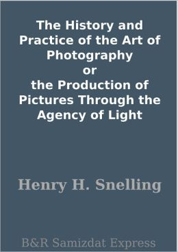 The History and Practice of the Art of Photography or the Production of Pictures Through the Agency of Light