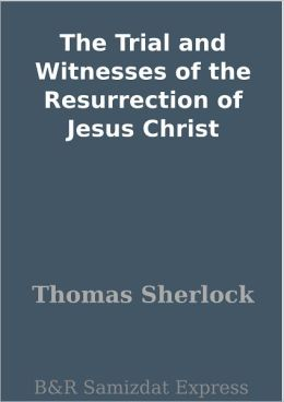 The Trial and Witnesses of the Resurrection of Jesus Christ