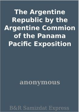 The Argentine Republic by the Argentine Commion of the Panama Pacific Exposition