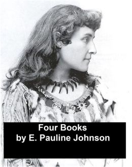 Works of E. Pauline Johnson: Four Books