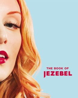 The Book of Jezebel: An Illustrated Encyclopedia of Lady Things
