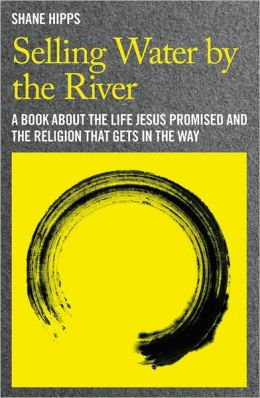 Selling Water by the River: A Book about the Life Jesus Promised and the Religion That Gets in the Way