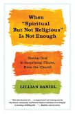 "Book Cover Image. Title: When ""Spiritual but Not Religious"" Is Not Enough:  Seeing God in Surprising Places, Even the Church, Author: Lillian Daniel"