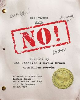 Hollywood Said No!: Orphaned Film Scripts, Bastard Scenes, and Abandoned Darlings from the Creators of Mr. Show