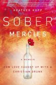 Book Cover Image. Title: Sober Mercies:  How Love Caught Up with a Christian Drunk, Author: Heather Harpham Kopp