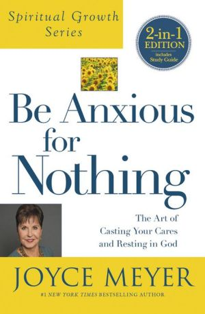 Be Anxious for Nothing : The Art of Casting Your Cares and Resting in God