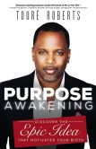Book Cover Image. Title: Purpose Awakening:  Discover the Epic Idea that Motivated Your Birth, Author: Toure Roberts