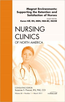 Magnet Environments: Supporting the Retention and Satisfaction of Nurses, An Issue of Nursing Clinics