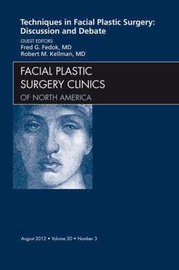 Techniques in Facial Plastic Surgery: Discussion and Debate, An Issue of Facial Plastic Surgery Clinics