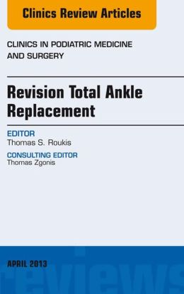 Revision Total Ankle Replacement, An Issue of Clinics in Podiatric Medicine and Surgery,