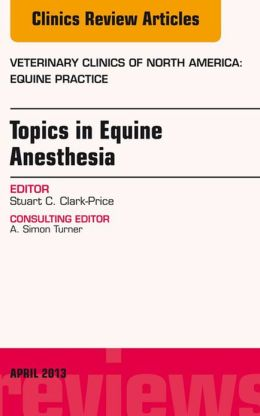 Topics in Equine Anesthesia, An Issue of Veterinary Clinics: Equine Practice,