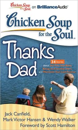 Chicken Soup for the Soul: Thanks Dad - 34 Stories about the Ties that Bind, Being an Everyday Hero, and Moments that Last Forever