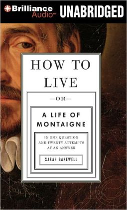 How to Live, or A Life of Montaigne in One Question and Twenty Attempts at an Answer