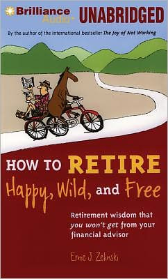How to Retire Happy, Wild and Free: Retirement Wisdom That You Won't Get from Your Financial Advisor