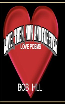 Love, Then, Now and Forever: Love Poems by Bob Hill