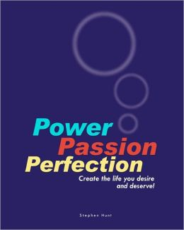 Power Passion Perfection: Create the Life You Desire and Deserve