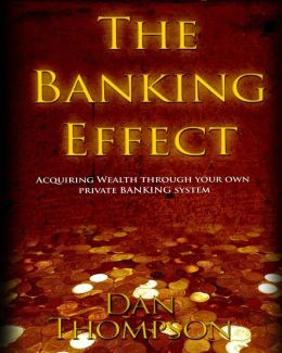 The Banking Effect: Acquiring Wealth Through Your Own Private Banking System