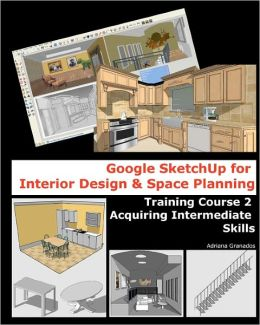 Google Sketchup for Interior Design and Space Planning: Training Course 1. Developing Basic Skills