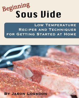 Beginning Sous Vide: Low Temperature Recipes and Techniques for Getting Started at Home